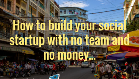 HOW TO BUILD YOUR SOCIAL STARTUP WITH NO TEAM AND NO MONEY